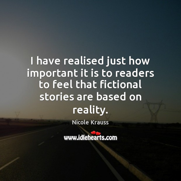 I have realised just how important it is to readers to feel Nicole Krauss Picture Quote