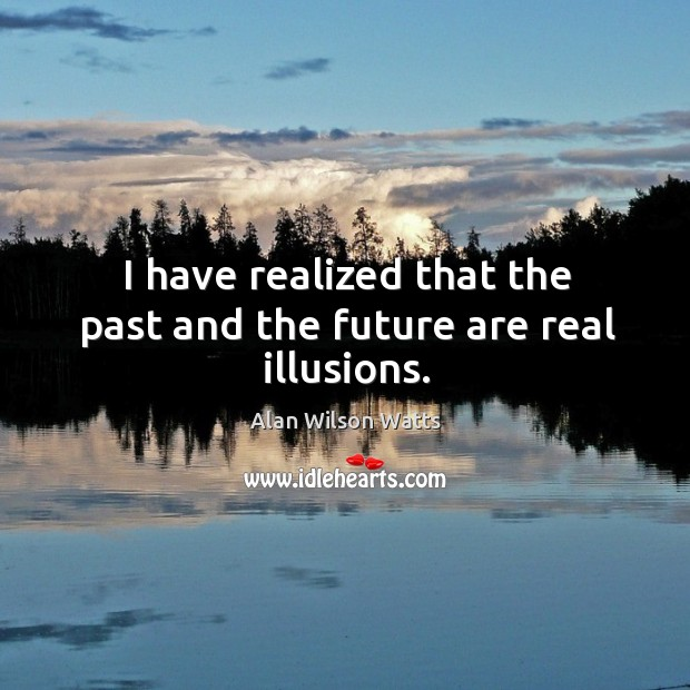 Image, I have realized that the past and the future are real illusions.