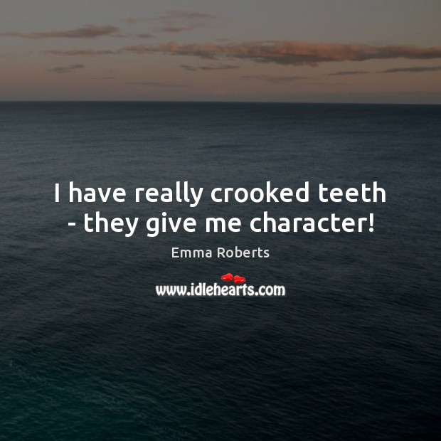 I have really crooked teeth – they give me character! Emma Roberts Picture Quote