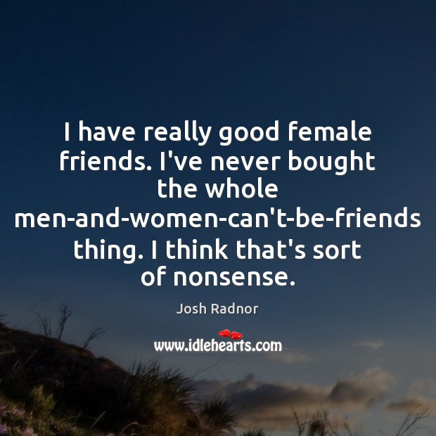 I have really good female friends. I've never bought the whole men-and-women-can't-be-friends Image