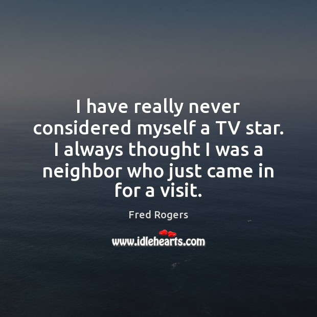 I have really never considered myself a TV star. I always thought Fred Rogers Picture Quote