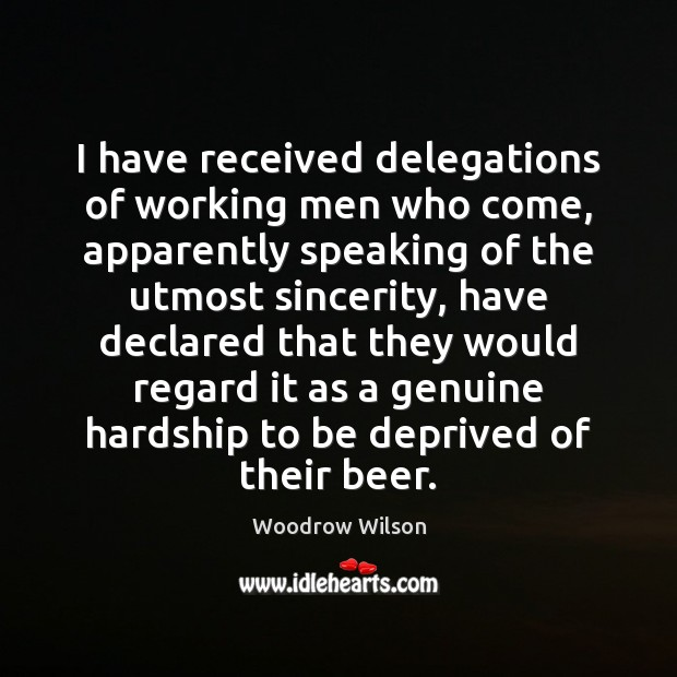 I have received delegations of working men who come, apparently speaking of Woodrow Wilson Picture Quote