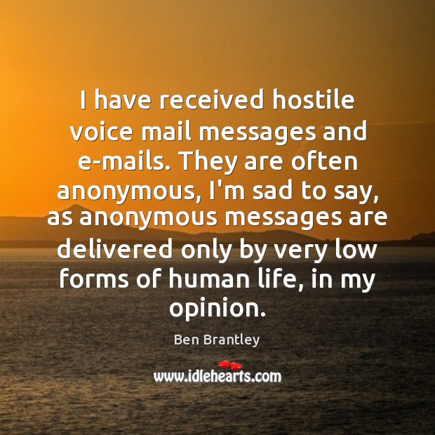 I have received hostile voice mail messages and e-mails. They are often Ben Brantley Picture Quote