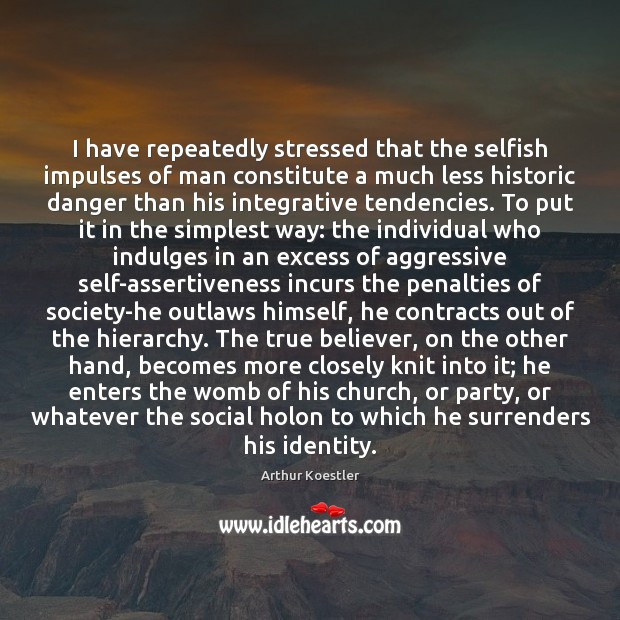 Image, I have repeatedly stressed that the selfish impulses of man constitute a