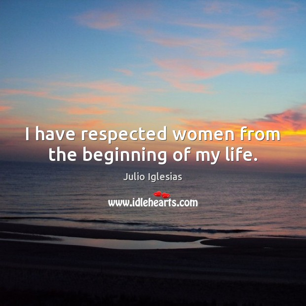 I have respected women from the beginning of my life. Julio Iglesias Picture Quote