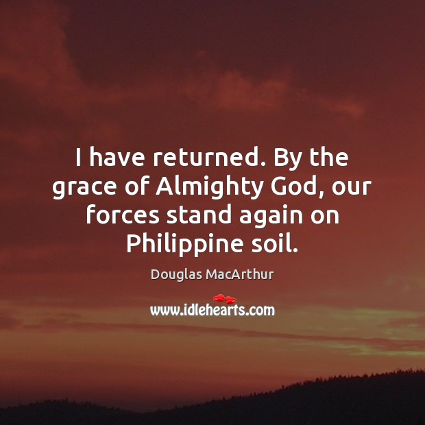 I have returned. By the grace of Almighty God, our forces stand again on Philippine soil. Image