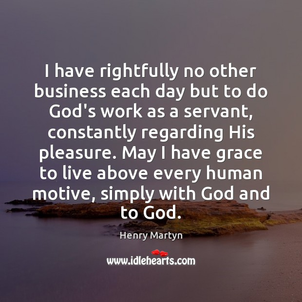 I have rightfully no other business each day but to do God's Image