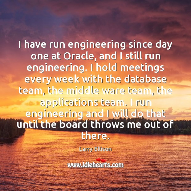 I have run engineering since day one at Oracle, and I still Larry Ellison Picture Quote