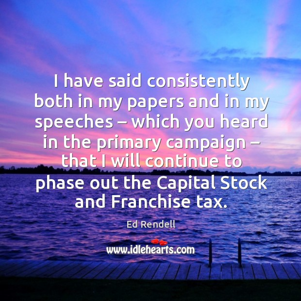 I have said consistently both in my papers and in my speeches – which you Ed Rendell Picture Quote