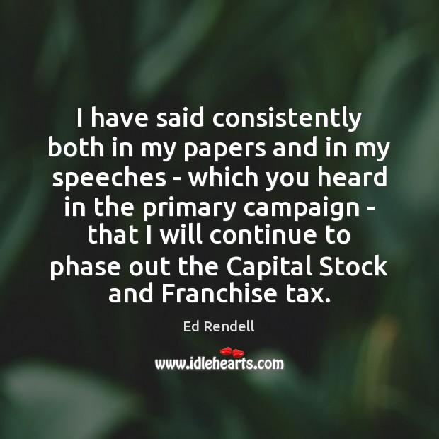 I have said consistently both in my papers and in my speeches Ed Rendell Picture Quote