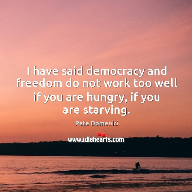 I have said democracy and freedom do not work too well if you are hungry, if you are starving. Image