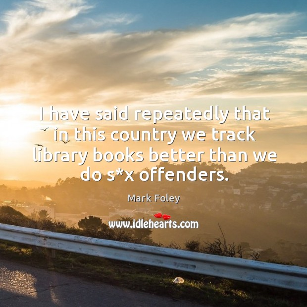 I have said repeatedly that in this country we track library books better than we do s*x offenders. Image