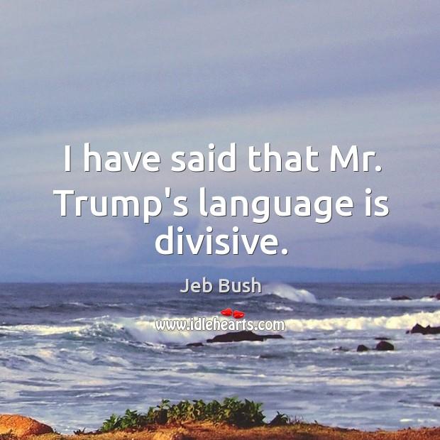 Image, I have said that Mr. Trump's language is divisive.