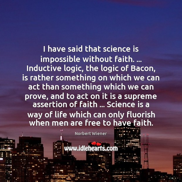 I have said that science is impossible without faith. … Inductive logic, the Image