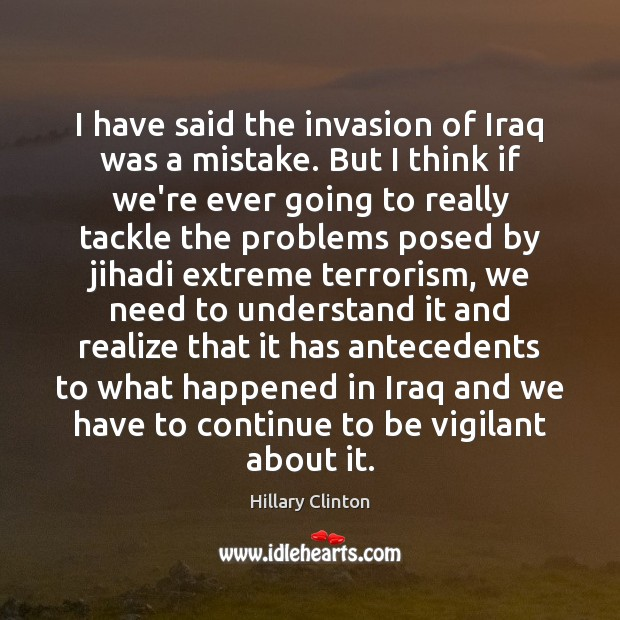 Image, I have said the invasion of Iraq was a mistake. But I