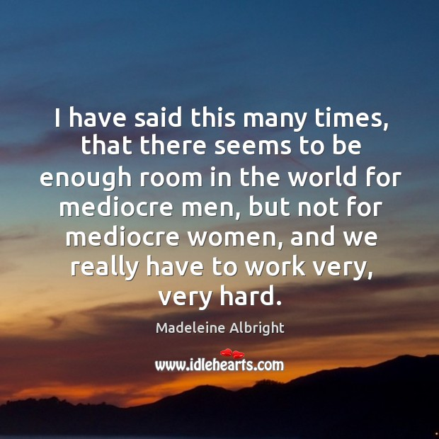 I have said this many times, that there seems to be enough room in the world for mediocre men Image