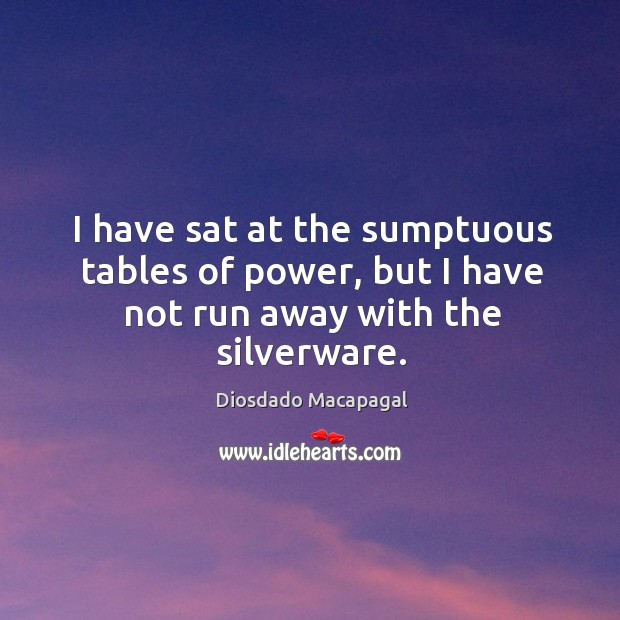 Image, I have sat at the sumptuous tables of power, but I have not run away with the silverware.