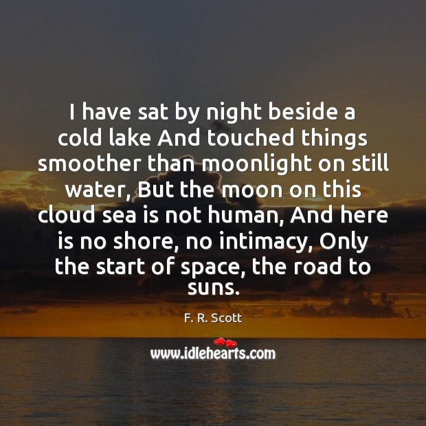 I have sat by night beside a cold lake And touched things Image