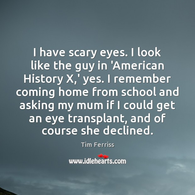 I have scary eyes. I look like the guy in 'American History Tim Ferriss Picture Quote