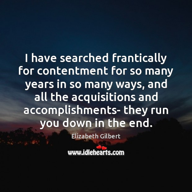 I have searched frantically for contentment for so many years in so Elizabeth Gilbert Picture Quote
