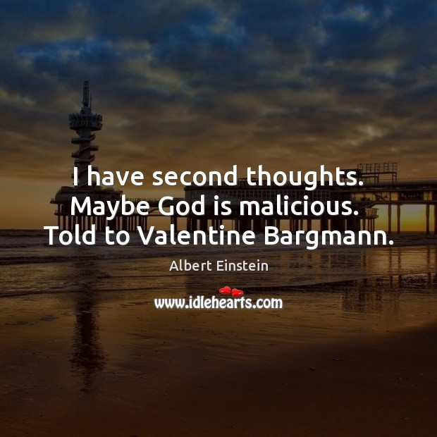 I have second thoughts. Maybe God is malicious.  Told to Valentine Bargmann. Image