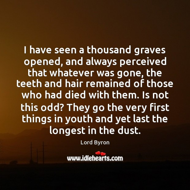 Image, I have seen a thousand graves opened, and always perceived that whatever