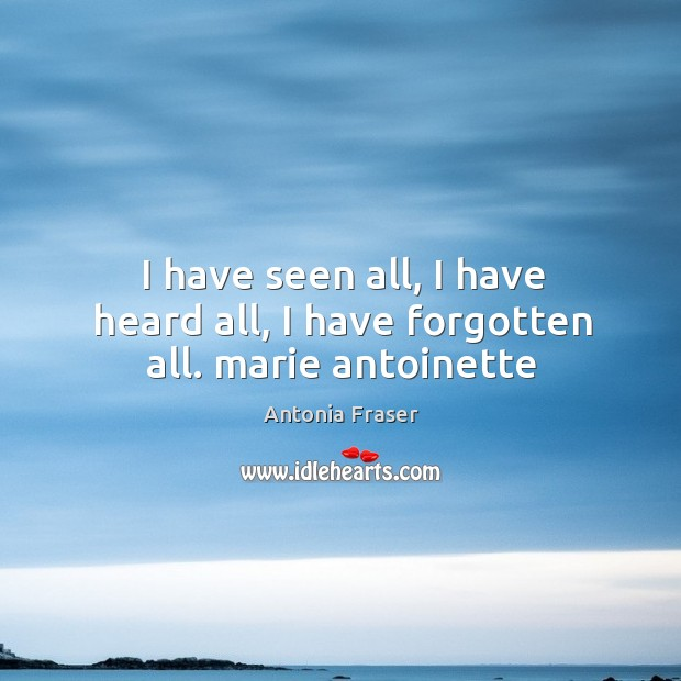 I have seen all, I have heard all, I have forgotten all. marie antoinette Image