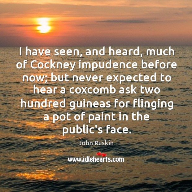 Image, I have seen, and heard, much of Cockney impudence before now; but
