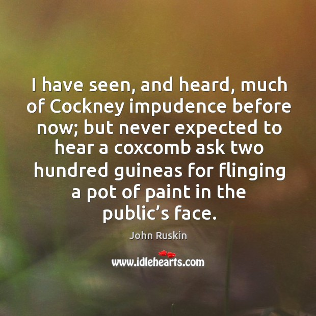 Image, I have seen, and heard, much of cockney impudence before now;