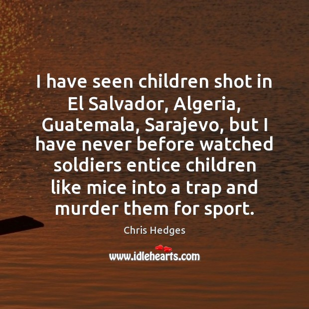 Image, I have seen children shot in El Salvador, Algeria, Guatemala, Sarajevo, but