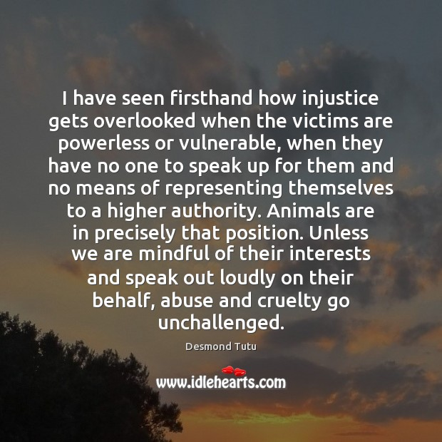 I have seen firsthand how injustice gets overlooked when the victims are Desmond Tutu Picture Quote