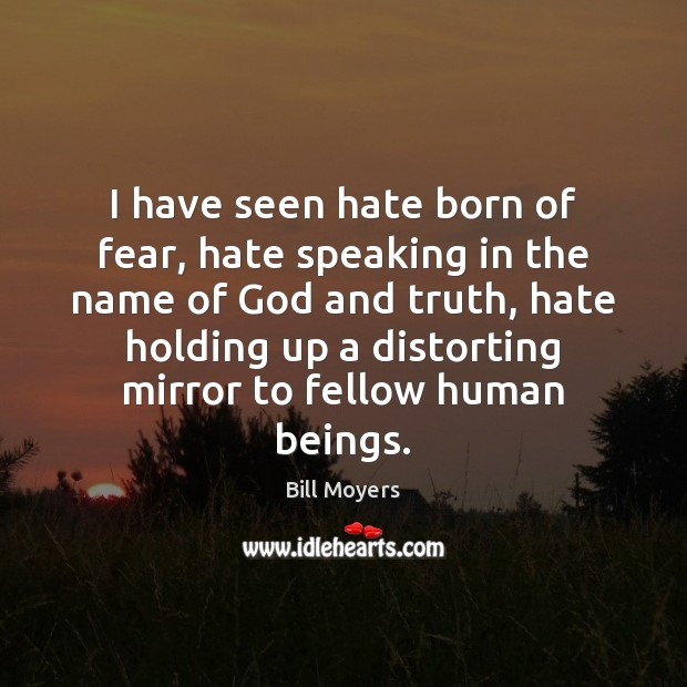 I have seen hate born of fear, hate speaking in the name Bill Moyers Picture Quote