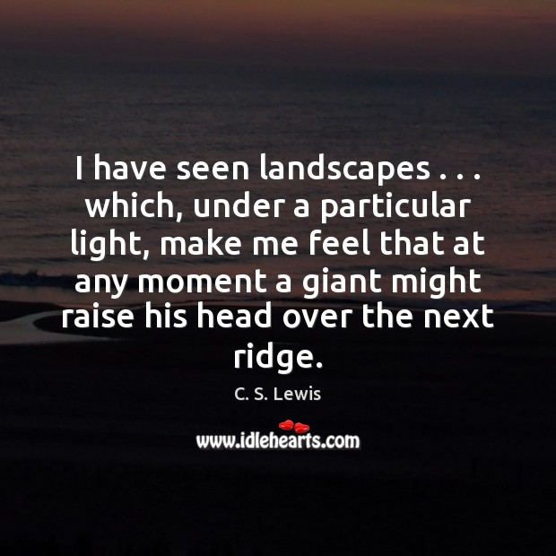 I have seen landscapes . . . which, under a particular light, make me feel C. S. Lewis Picture Quote