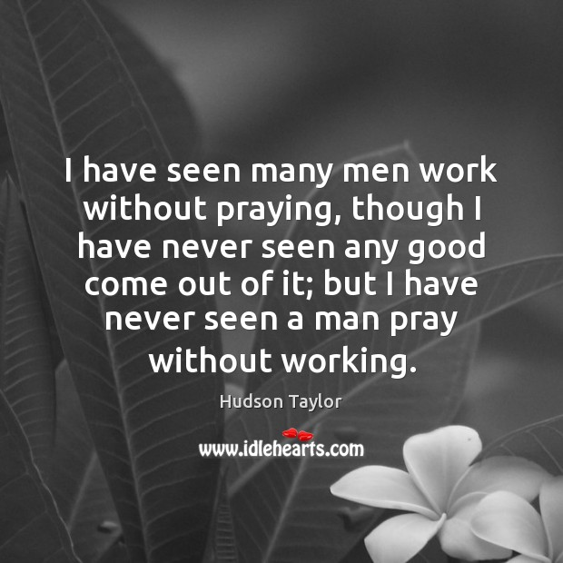 I have seen many men work without praying, though I have never Hudson Taylor Picture Quote