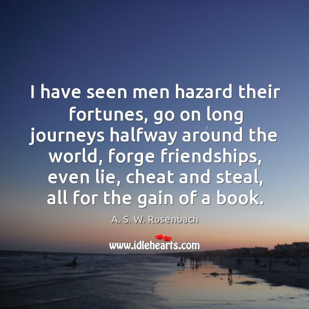 Image, I have seen men hazard their fortunes, go on long journeys halfway around the world