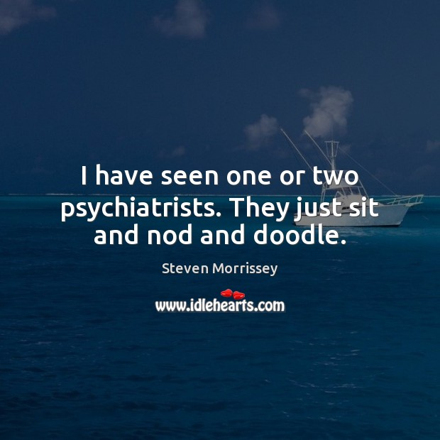 I have seen one or two psychiatrists. They just sit and nod and doodle. Steven Morrissey Picture Quote