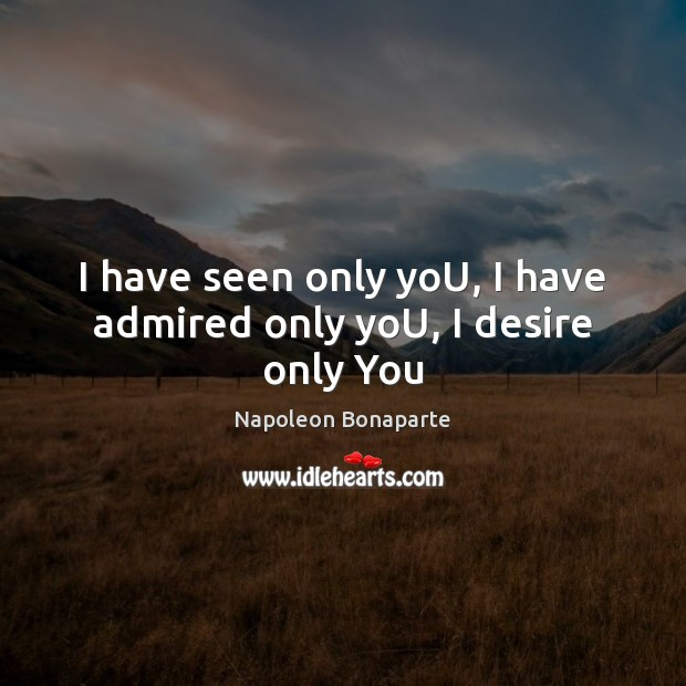 I have seen only yoU, I have admired only yoU, I desire only You Napoleon Bonaparte Picture Quote