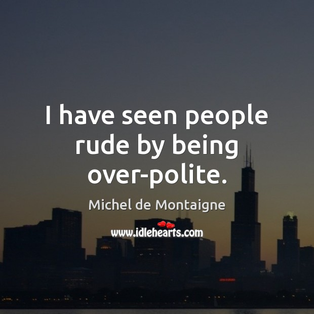 Image, I have seen people rude by being over-polite.