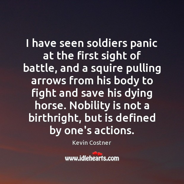 I have seen soldiers panic at the first sight of battle, and Kevin Costner Picture Quote