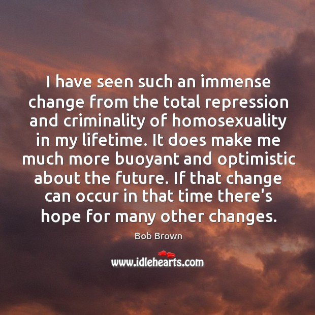 I have seen such an immense change from the total repression and Image