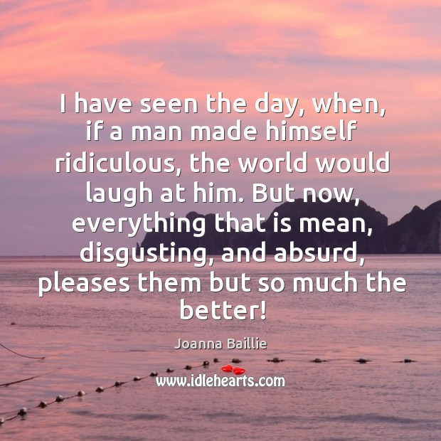 I have seen the day, when, if a man made himself ridiculous, the world would laugh at him. Image