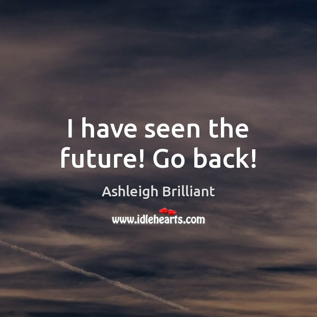 I have seen the future! Go back! Ashleigh Brilliant Picture Quote