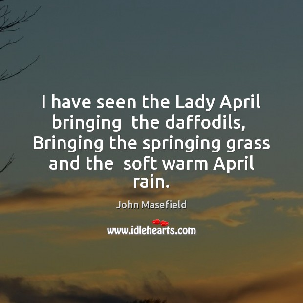 I have seen the Lady April bringing  the daffodils,  Bringing the springing John Masefield Picture Quote