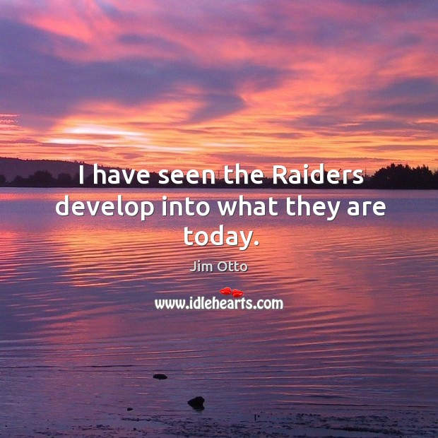 I have seen the raiders develop into what they are today. Jim Otto Picture Quote