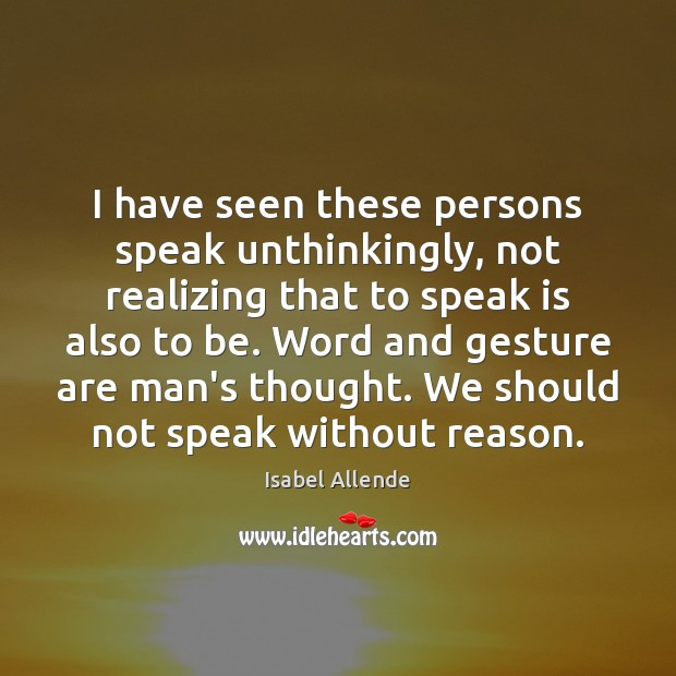 I have seen these persons speak unthinkingly, not realizing that to speak Isabel Allende Picture Quote