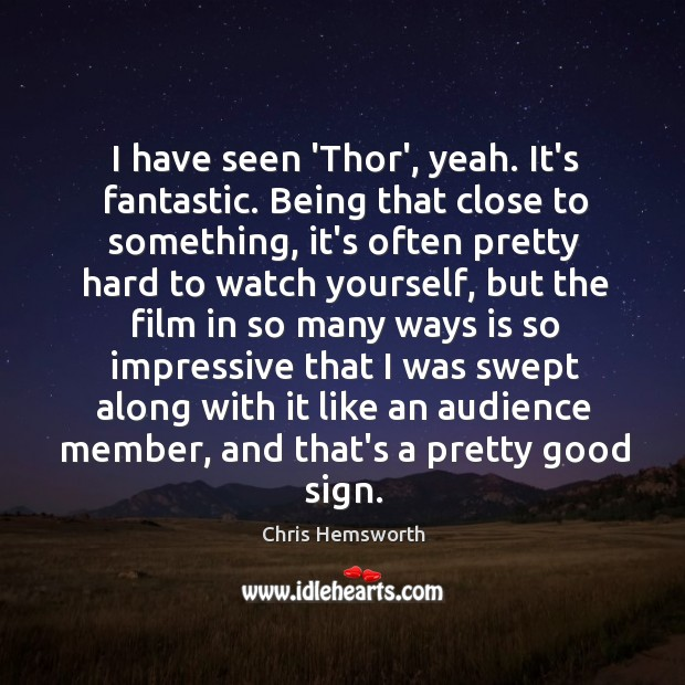 I have seen 'Thor', yeah. It's fantastic. Being that close to something, Chris Hemsworth Picture Quote