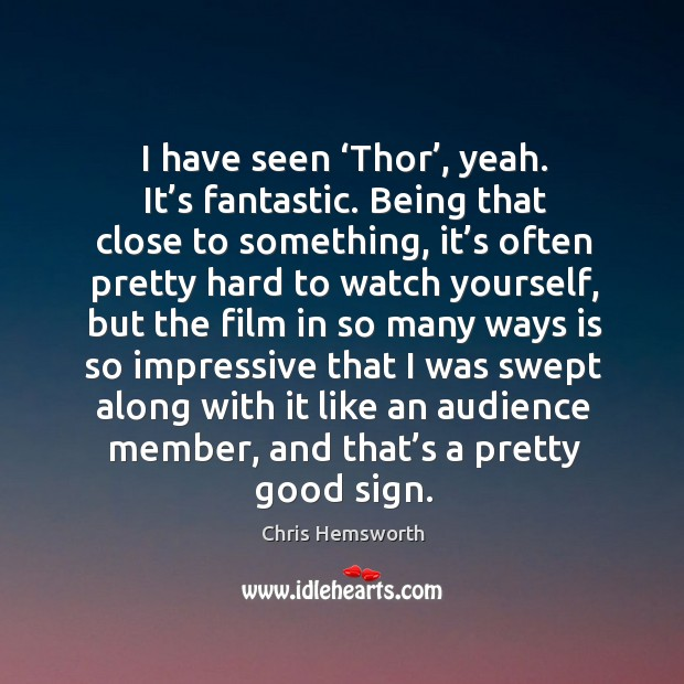 I have seen 'thor', yeah. It's fantastic. Being that close to something, it's often pretty hard to Chris Hemsworth Picture Quote