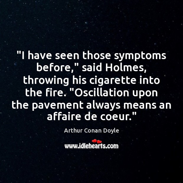 """I have seen those symptoms before,"" said Holmes, throwing his cigarette into Image"