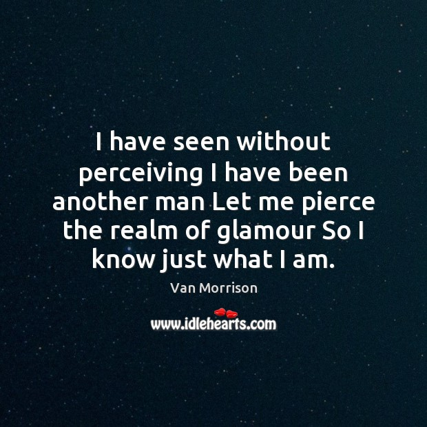 I have seen without perceiving I have been another man Let me Van Morrison Picture Quote