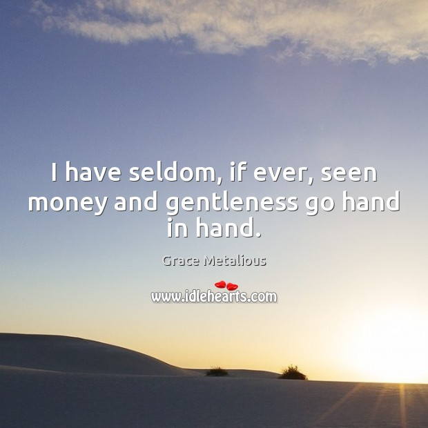 I have seldom, if ever, seen money and gentleness go hand in hand. Image